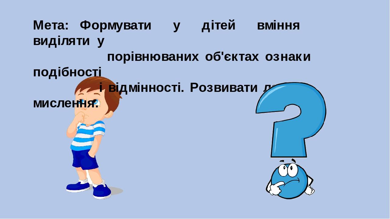 Мета: Формувати у дітей вміння виділяти у порівнюваних об'єктах ознаки подібності і відмінності. Розвивати логічне мислення.