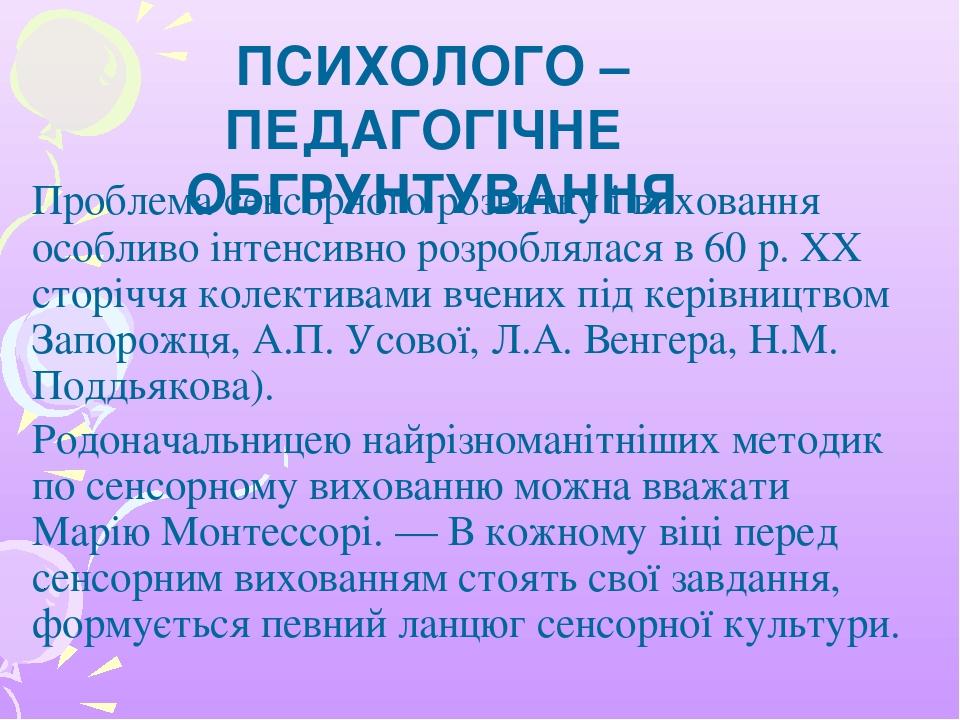 Проблема сенсорного розвитку і виховання особливо інтенсивно розроблялася в 60 р. ХХ сторіччя колективами вчених під керівництвом Запорожця, А.П. У...