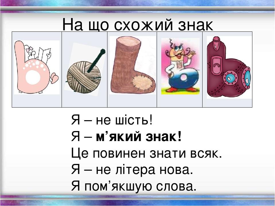 На що схожий знак м'якшення? Я – не шість! Я –м'який знак! Це повинен знати всяк. Я – не літера нова. Я пом'якшую слова.