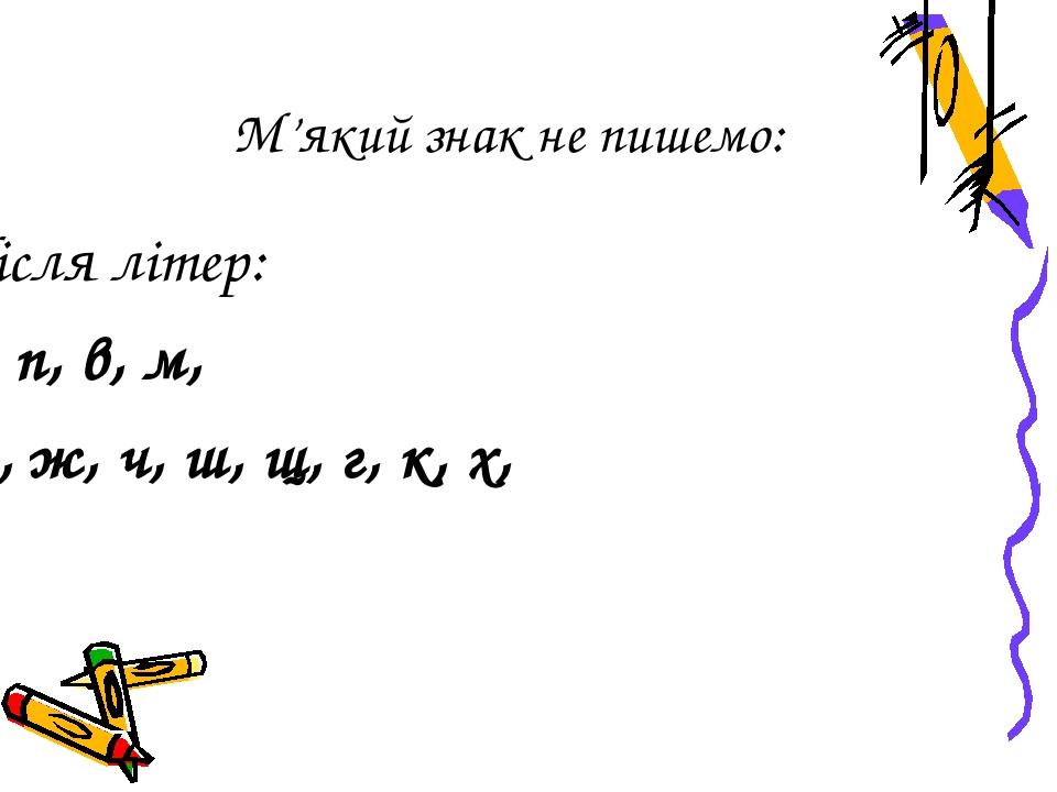 М'який знак не пишемо: Після літер: б, п, в, м, ф, ж, ч, ш, щ, г, к, х, ґ