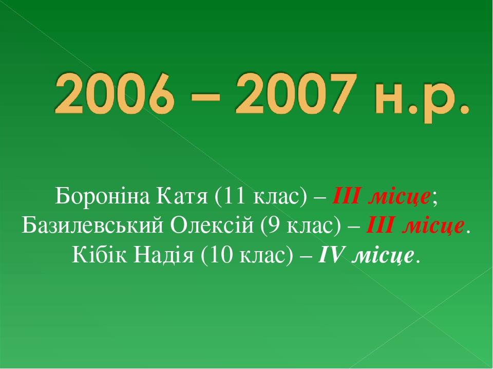Бороніна Катя (11 клас) – ІІІ місце; Базилевський Олексій (9 клас) – ІІІ місце. Кібік Надія (10 клас) – ІV місце.