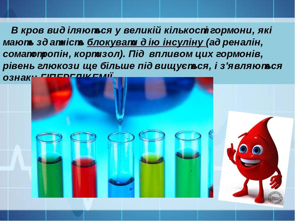 В кров виділяються у великій кількості гормони, які мають здатність блокувати дію інсуліну (адреналін, соматотропін, кортизол). Під впливом цих гор...