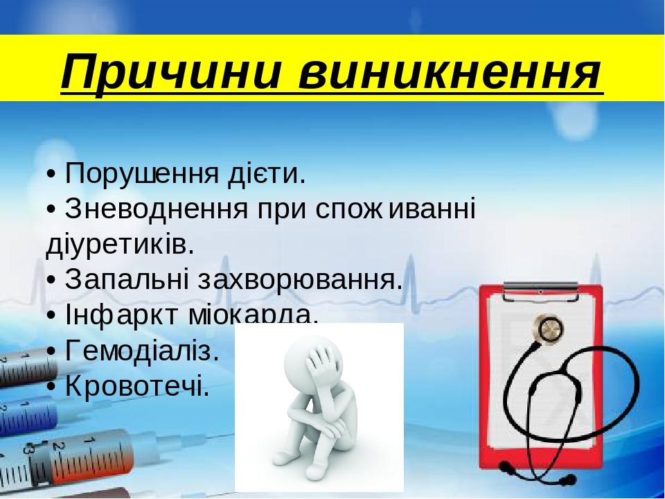 • Порушення дієти. • Зневоднення при споживанні діуретиків. • Запальні захворювання. • Інфаркт міокарда. • Гемодіаліз. • Кровотечі. Причини виникнення
