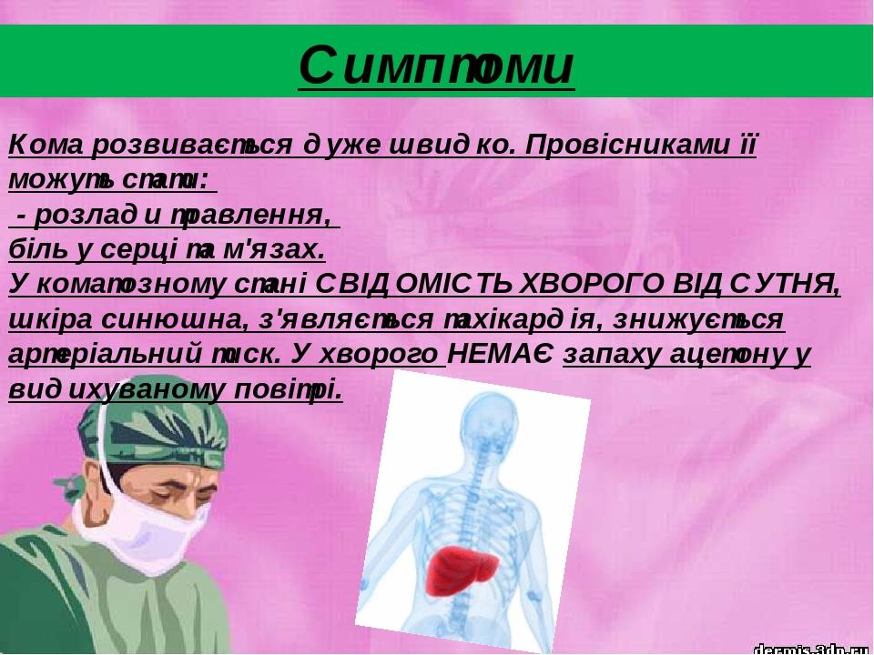 Кома розвивається дуже швидко. Провісниками її можуть стати: - розлади травлення, біль у серці та м'язах. У коматозному стані СВІДОМІСТЬ ХВОРОГО ВІ...