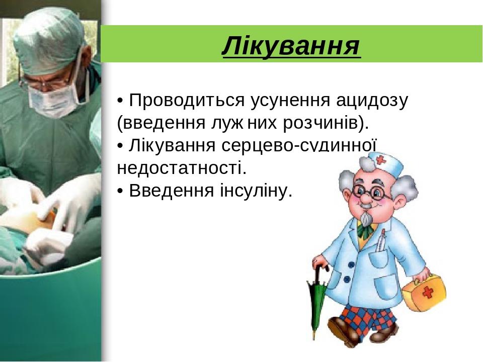Лікування • Проводиться усунення ацидозу (введення лужних розчинів). • Лікування серцево-судинної недостатності. • Введення інсуліну.