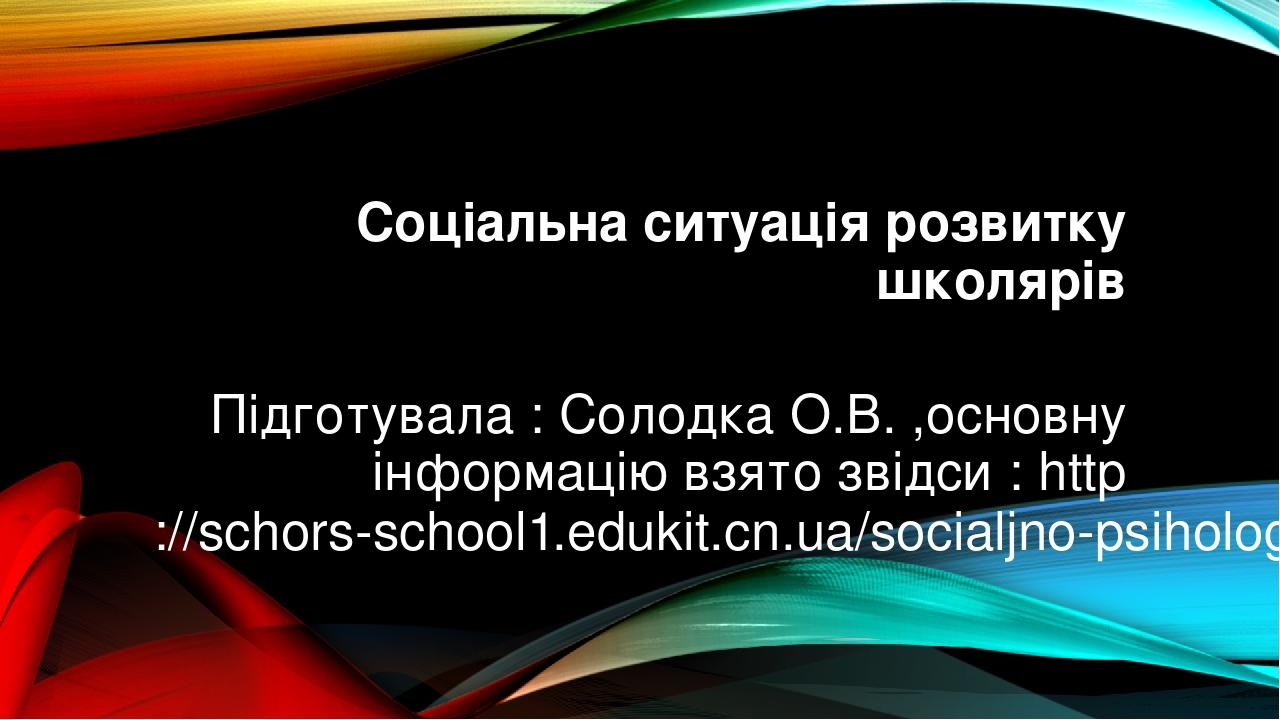 Соціальна ситуація розвитку школярів Підготувала : Солодка О.В. ,основну інформацію взято звідси : http://schors-school1.edukit.cn.ua/socialjno-psi...