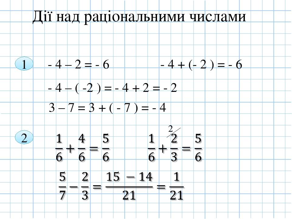 Дії над раціональними числами 1 - 4 – 2 = - 6 - 4 + (- 2 ) = - 6 - 4 – ( -2 ) = - 4 + 2 = - 2 3 – 7 = 3 + ( - 7 ) = - 4 2 2