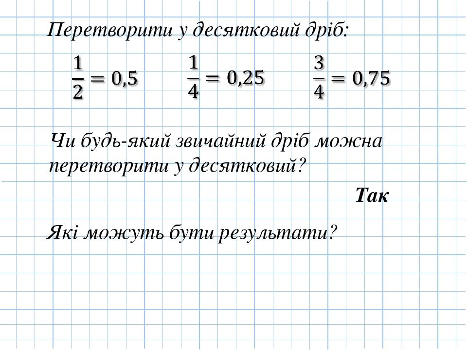 Перетворити у десятковий дріб: Чи будь-який звичайний дріб можна перетворити у десятковий? Так Які можуть бути результати?