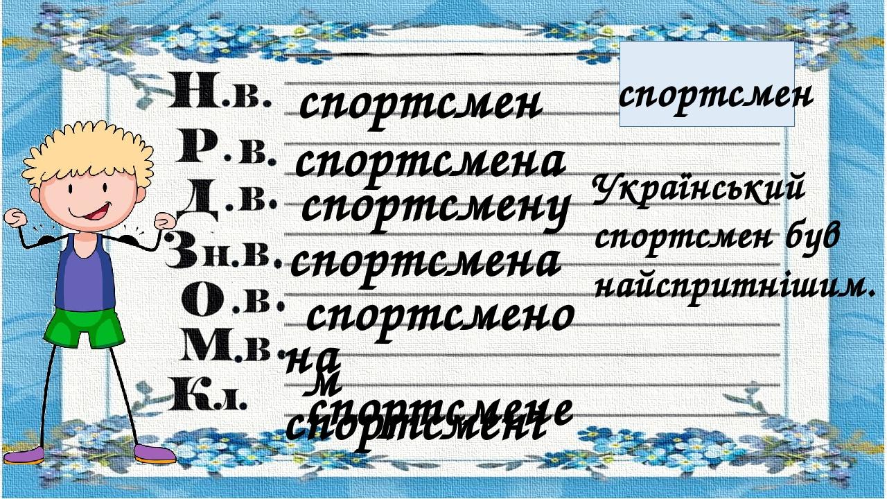 спортсмен спортсмен спортсмена спортсмену спортсмена на спортсмені спортсмене спортсменом Український спортсмен був найспритнішим.