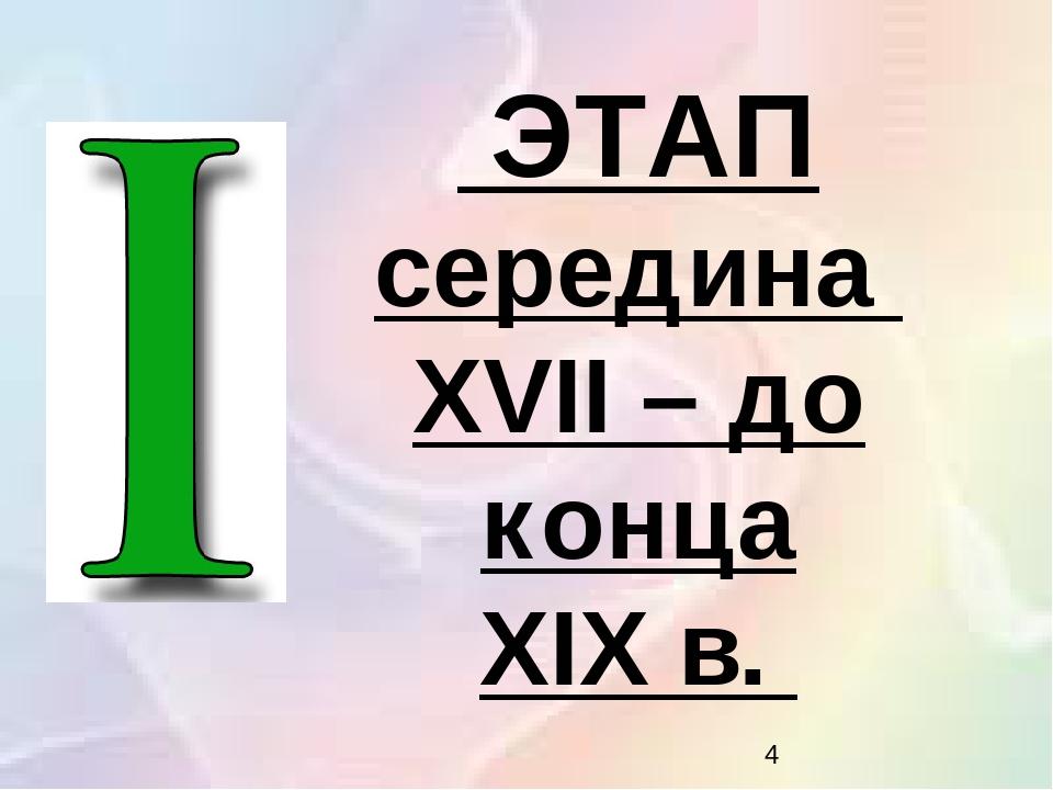 ЭТАП середина XVII – до конца XIX в.