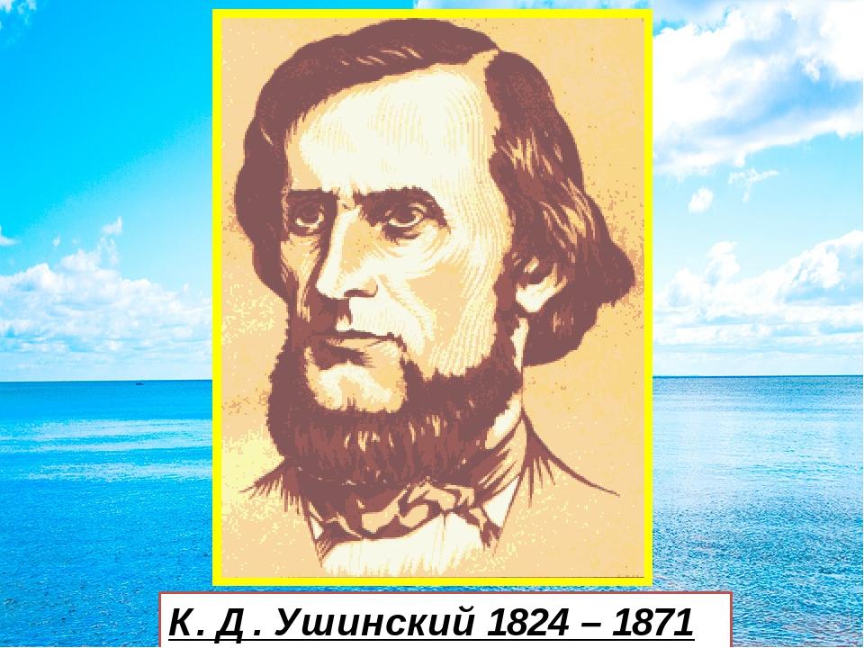 К. Д. Ушинский 1824 – 1871 г.