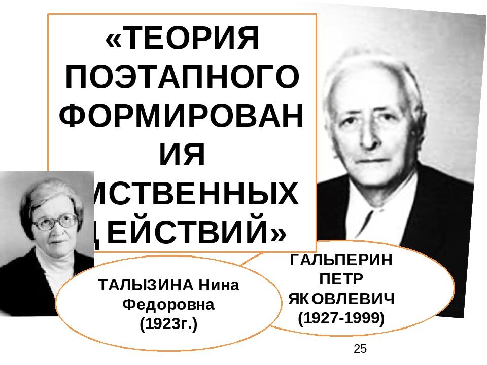 ГАЛЬПЕРИН ПЕТР ЯКОВЛЕВИЧ (1927-1999) «ТЕОРИЯ ПОЭТАПНОГО ФОРМИРОВАНИЯ УМСТВЕННЫХ ДЕЙСТВИЙ» ТАЛЫЗИНА Нина Федоровна (1923г.)