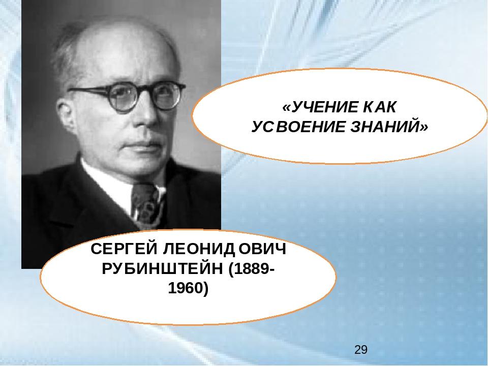 СЕРГЕЙ ЛЕОНИДОВИЧ РУБИНШТЕЙН (1889-1960) «УЧЕНИЕ КАК УСВОЕНИЕ ЗНАНИЙ»