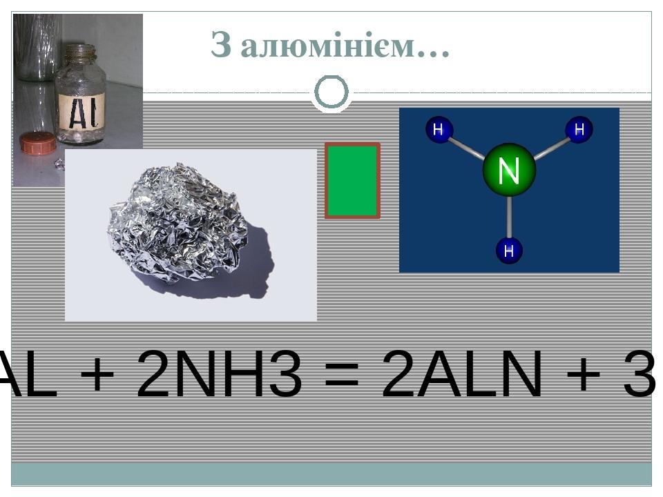 З алюмінієм… 2AL + 2NH3 = 2ALN + 3H2