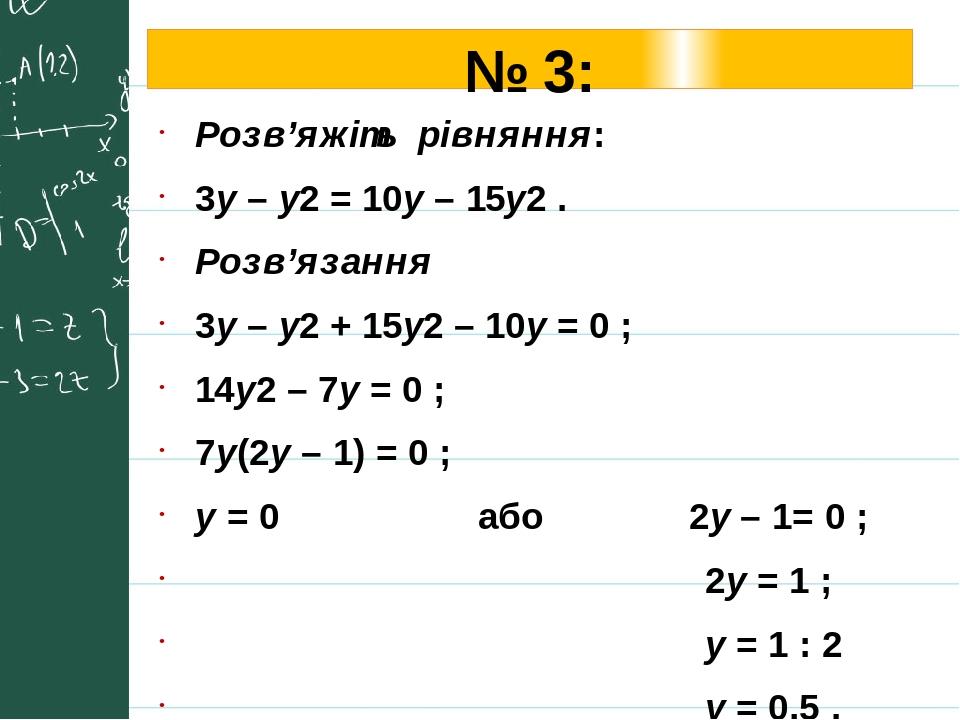 № 3: Розв'яжіть рівняння: 3у – у2 = 10у – 15у2 . Розв'язання 3у – у2 + 15у2 – 10у = 0 ; 14у2 – 7у = 0 ; 7у(2у – 1) = 0 ; у = 0 або 2у – 1= 0 ; 2у =...