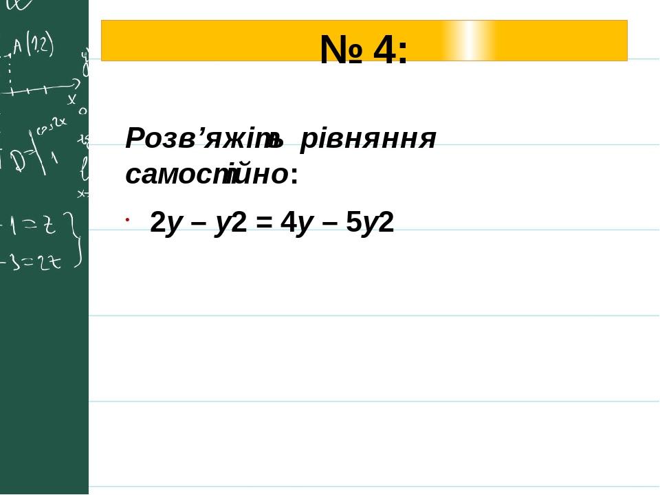 № 4: Розв'яжіть рівняння самостійно: 2у – у2 = 4у – 5у2