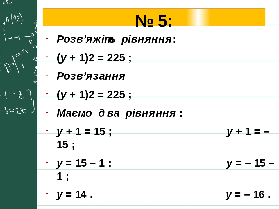 № 5: Розв'яжіть рівняння: (у + 1)2 = 225 ; Розв'язання (у + 1)2 = 225 ; Маємо два рівняння : у + 1 = 15 ; у + 1 = – 15 ; у = 15 – 1 ; у = – 15 – 1 ...