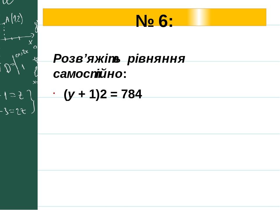№ 6: Розв'яжіть рівняння самостійно: (у + 1)2 = 784