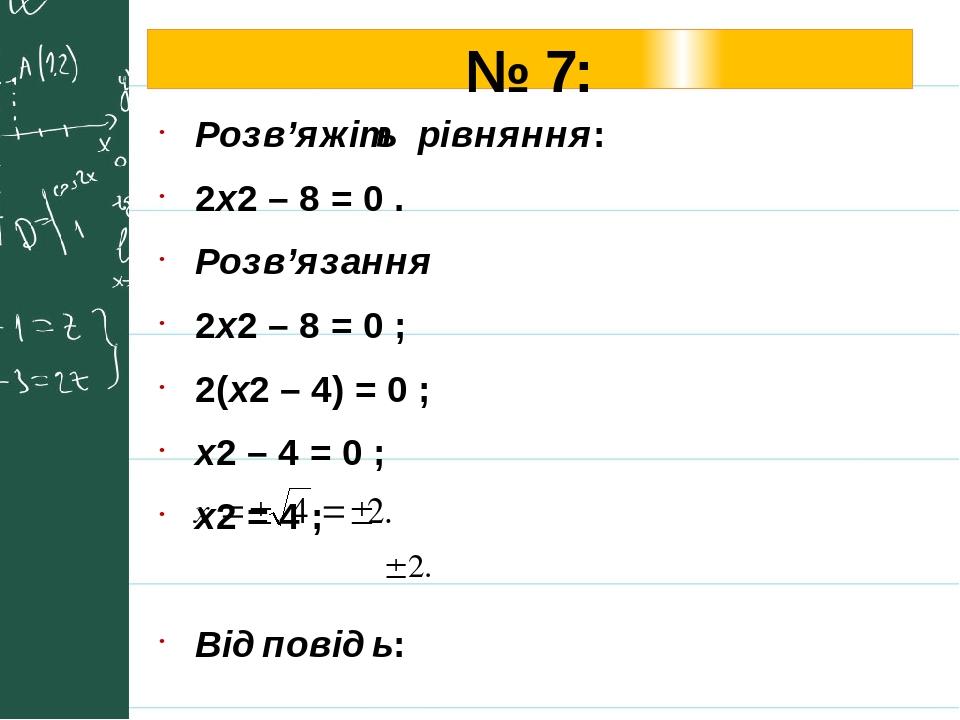 № 7: Розв'яжіть рівняння: 2х2 – 8 = 0 . Розв'язання 2х2 – 8 = 0 ; 2(х2 – 4) = 0 ; х2 – 4 = 0 ; х2 = 4 ; Відповідь: