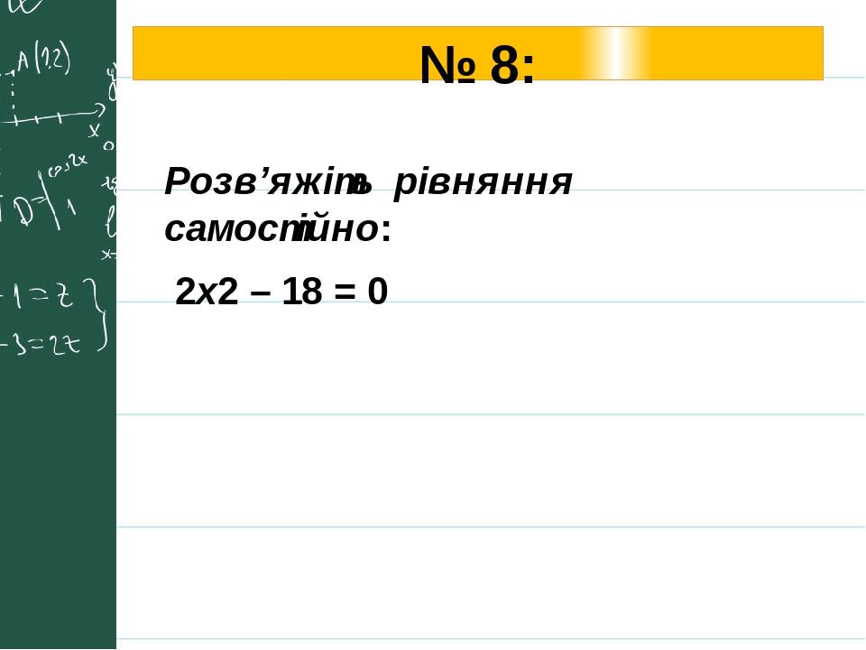 № 8: Розв'яжіть рівняння самостійно: 2х2 – 18 = 0