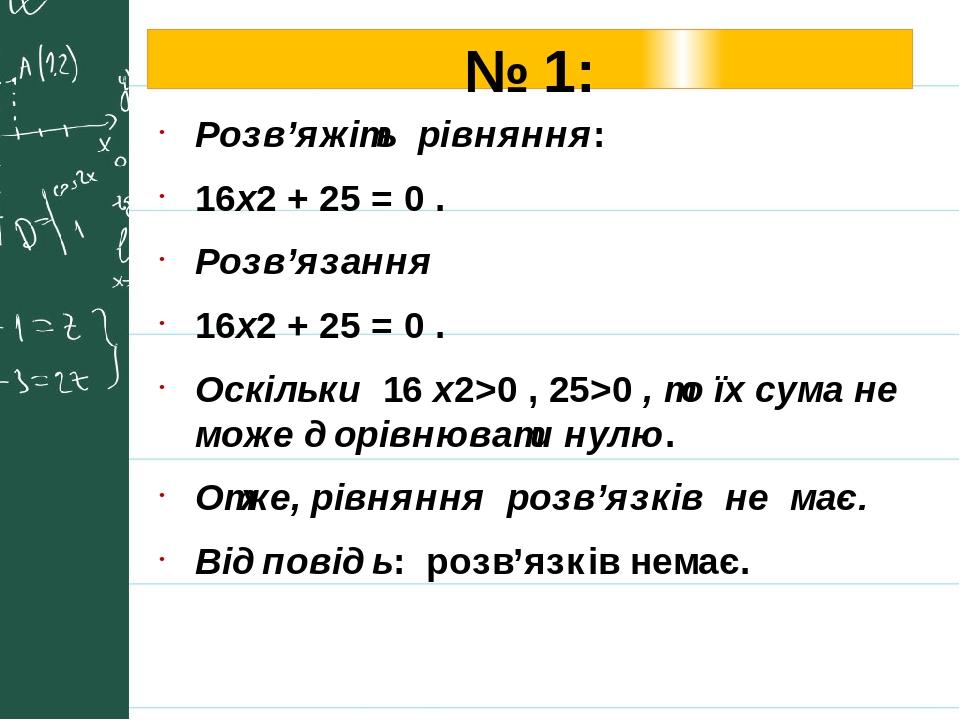 № 1: Розв'яжіть рівняння: 16х2 + 25 = 0 . Розв'язання 16х2 + 25 = 0 . Оскільки 16 х2>0 , 25>0 , то їх сума не може дорівнювати нулю. Отже, рівняння...