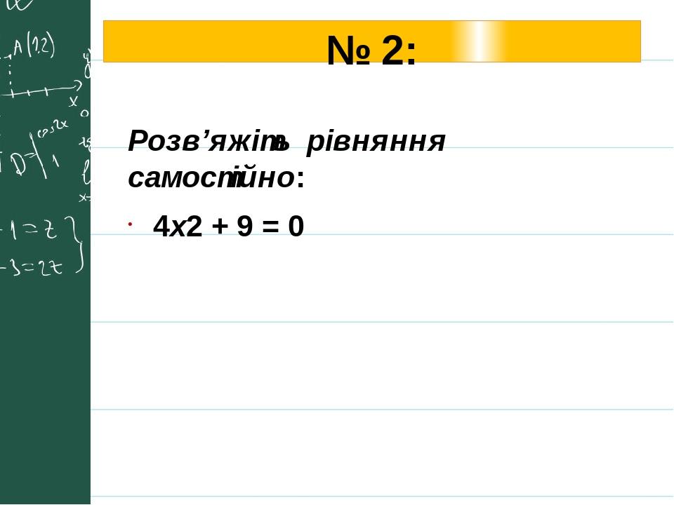 № 2: Розв'яжіть рівняння самостійно: 4х2 + 9 = 0