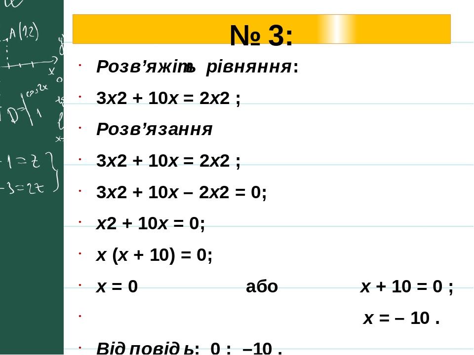 № 3: Розв'яжіть рівняння: 3х2 + 10х = 2х2 ; Розв'язання 3х2 + 10х = 2х2 ; 3х2 + 10х – 2х2 = 0; х2 + 10х = 0; х (х + 10) = 0; х = 0 або х + 10 = 0 ;...