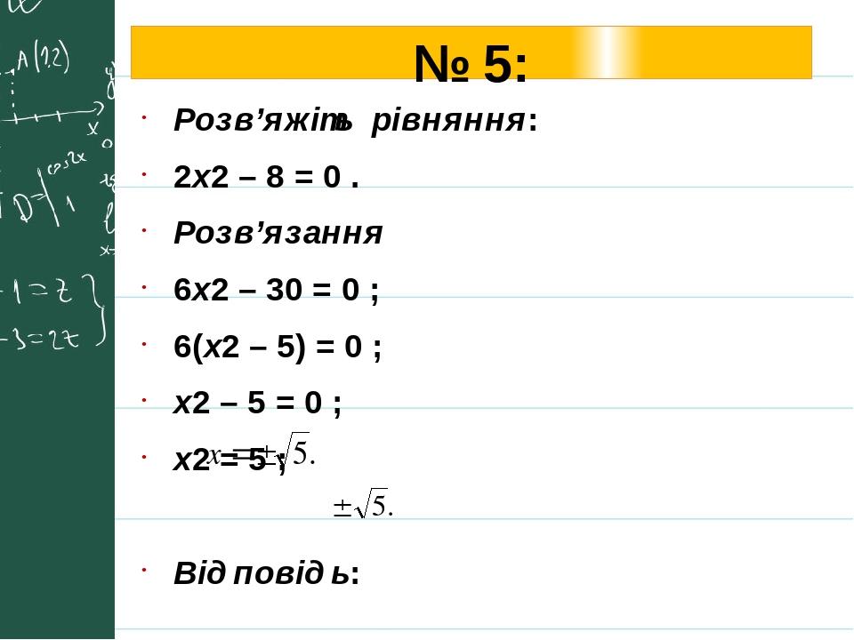 № 5: Розв'яжіть рівняння: 2х2 – 8 = 0 . Розв'язання 6х2 – 30 = 0 ; 6(х2 – 5) = 0 ; х2 – 5 = 0 ; х2 = 5 ; Відповідь: