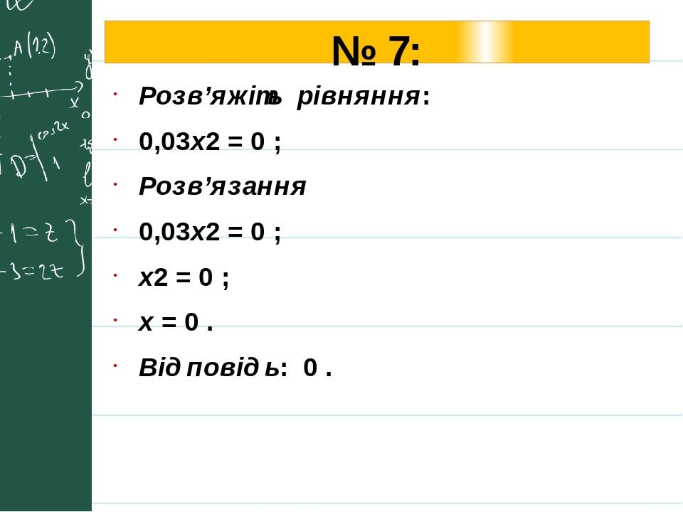 № 7: Розв'яжіть рівняння: 0,03х2 = 0 ; Розв'язання 0,03х2 = 0 ; х2 = 0 ; х = 0 . Відповідь: 0 .