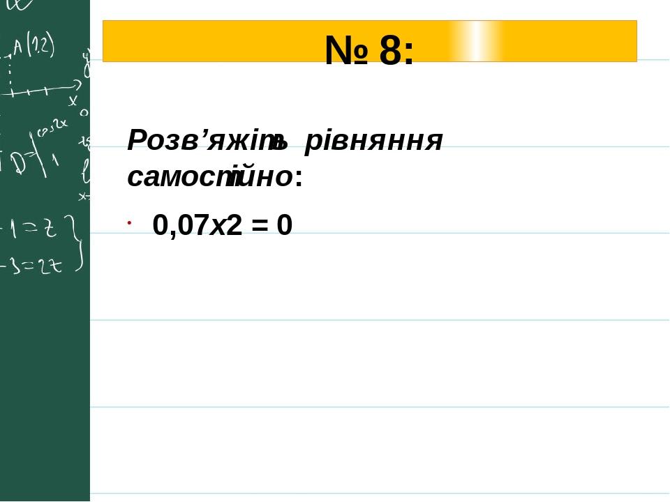 № 8: Розв'яжіть рівняння самостійно: 0,07х2 = 0