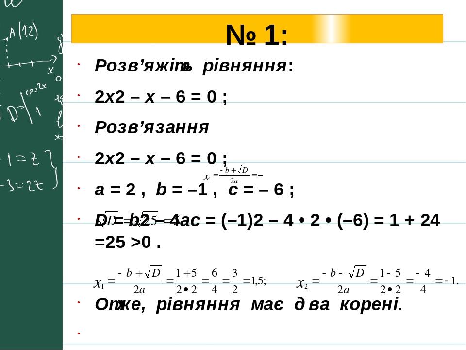 № 1: Розв'яжіть рівняння: 2х2 – x – 6 = 0 ; Розв'язання 2х2 – x – 6 = 0 ; a = 2 , b = –1 , с = – 6 ; D = b2 – 4ac = (–1)2 – 4 • 2 • (–6) = 1 + 24 =...