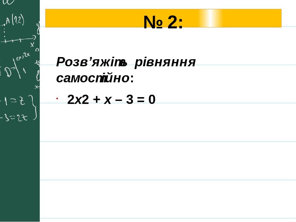 № 2: Розв'яжіть рівняння самостійно: 2х2 + x – 3 = 0