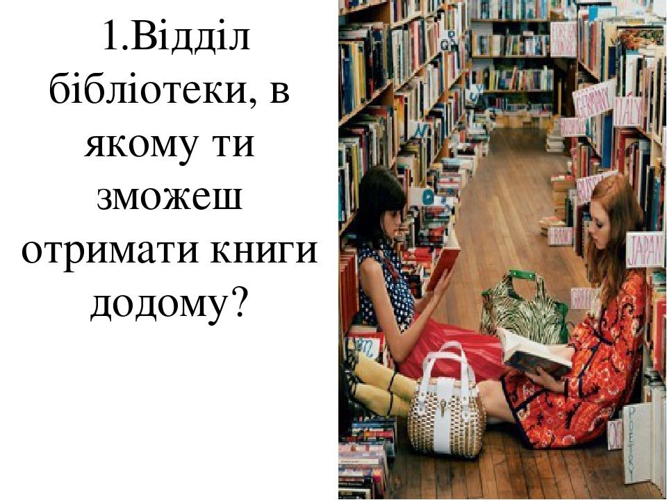 1.Відділ бібліотеки, в якому ти зможеш отримати книги додому?