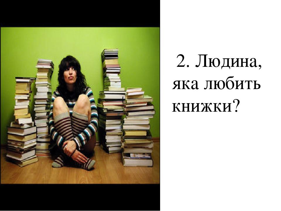 2. Людина, яка любить книжки?