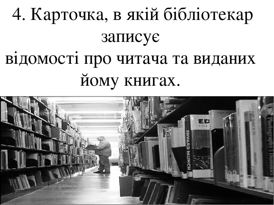 4. Карточка, в якій бібліотекар записує відомості про читача та виданих йому книгах.