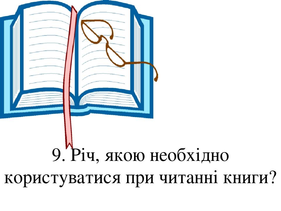 9. Річ, якою необхідно користуватися при читанні книги?