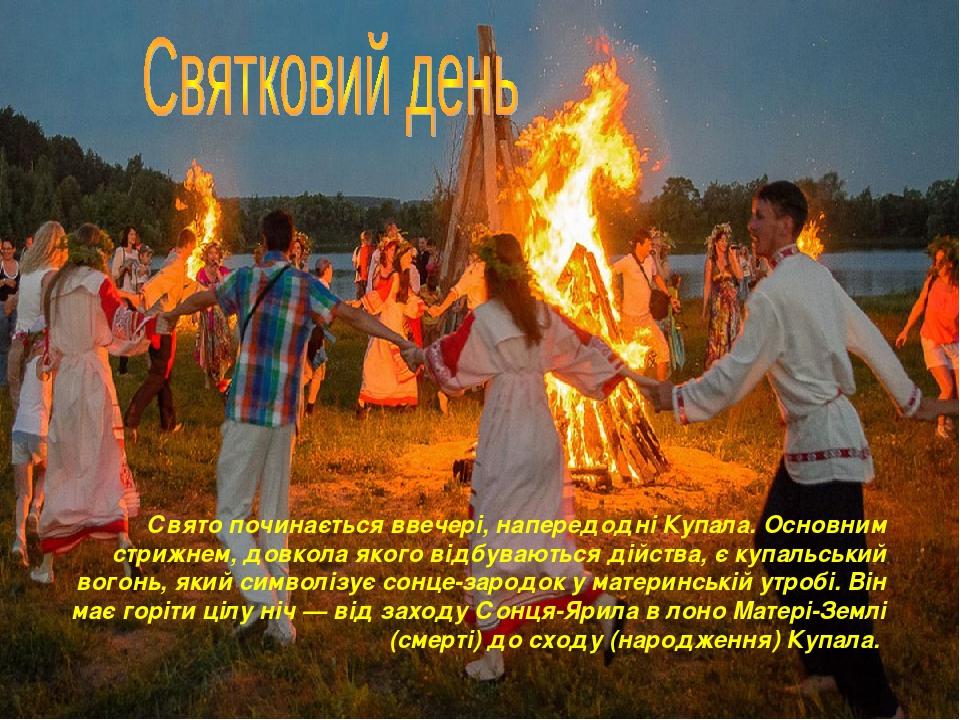 Свято починається ввечері, напередодні Купала. Основним стрижнем, довкола якого відбуваються дійства, є купальський вогонь, який символізує сонце-з...