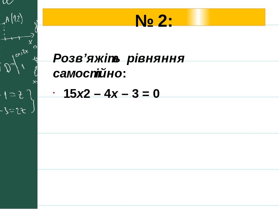 № 2: Розв'яжіть рівняння самостійно: 15х2 – 4x – 3 = 0