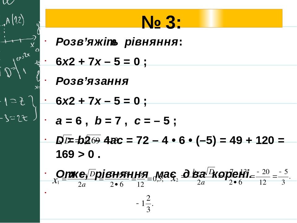 № 3: Розв'яжіть рівняння: 6х2 + 7x – 5 = 0 ; Розв'язання 6х2 + 7x – 5 = 0 ; a = 6 , b = 7 , с = – 5 ; D = b2 – 4ac = 72 – 4 • 6 • (–5) = 49 + 120 =...