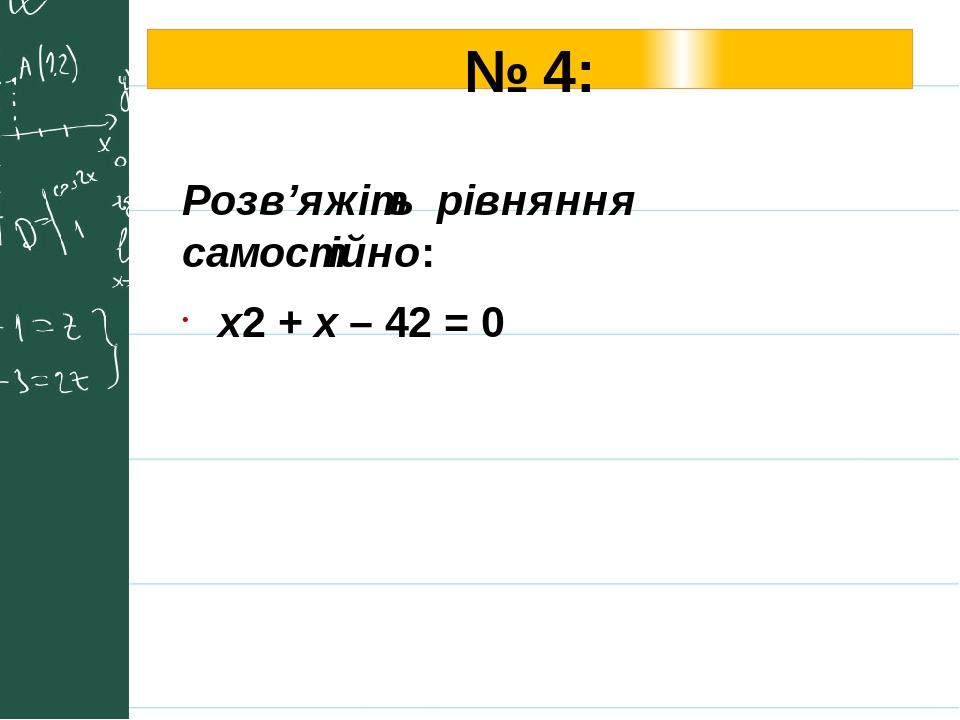 № 4: Розв'яжіть рівняння самостійно: х2 + x – 42 = 0