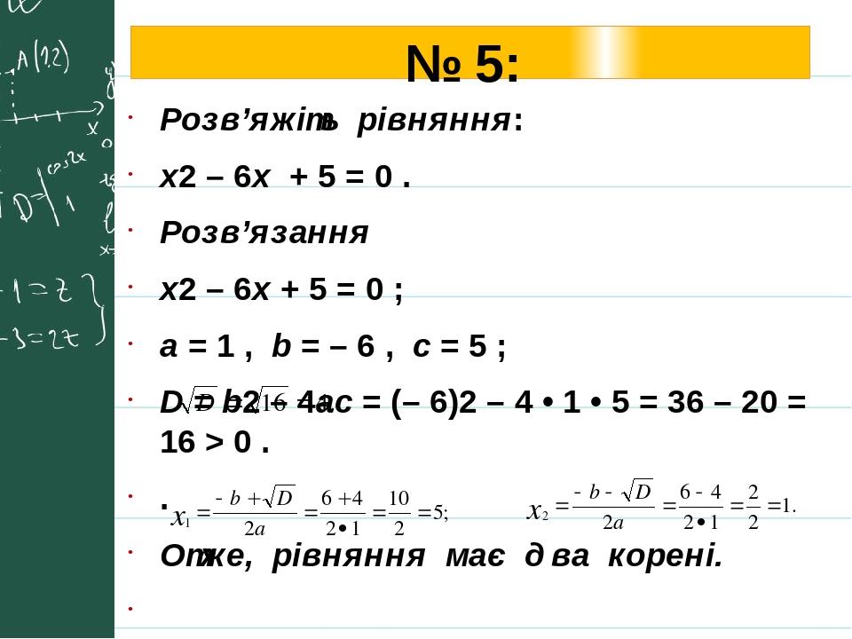 № 5: Розв'яжіть рівняння: х2 – 6x + 5 = 0 . Розв'язання х2 – 6x + 5 = 0 ; a = 1 , b = – 6 , с = 5 ; D = b2 – 4ac = (– 6)2 – 4 • 1 • 5 = 36 – 20 = 1...