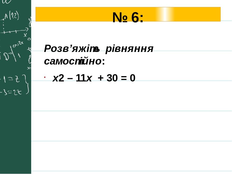 № 6: Розв'яжіть рівняння самостійно: х2 – 11x + 30 = 0