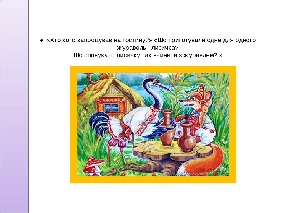 ●«Хто кого запрошував на гостину?» «Що приготували одне для одного журавель і лисичка? Що спонукало лисичку так вчинити з журавлем? »