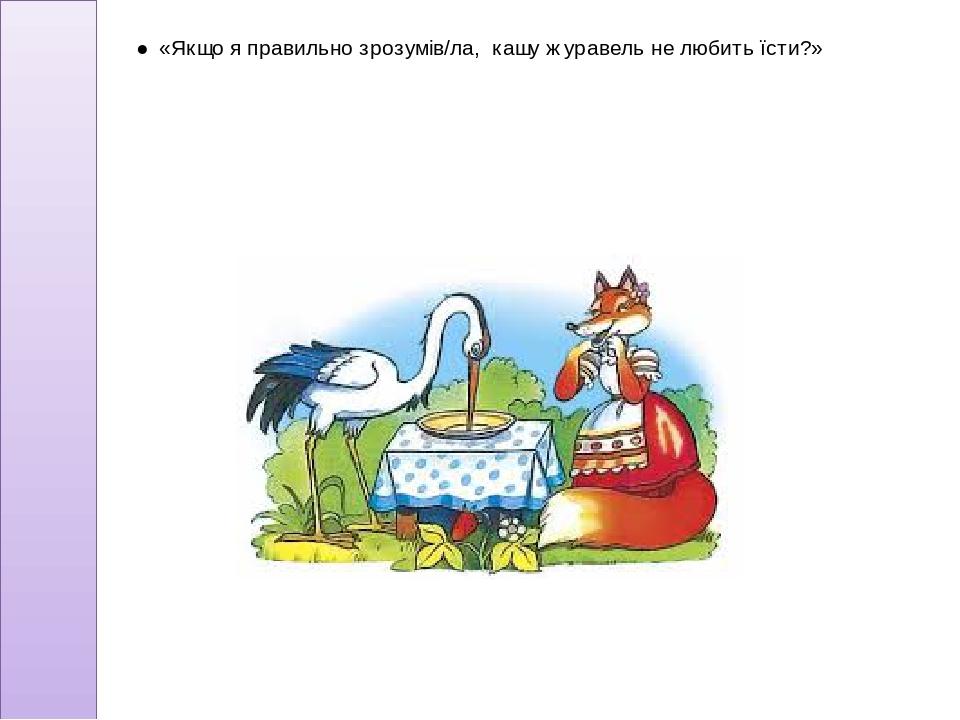 ● «Якщо я правильно зрозумів/ла, кашу журавель не любить їсти?»