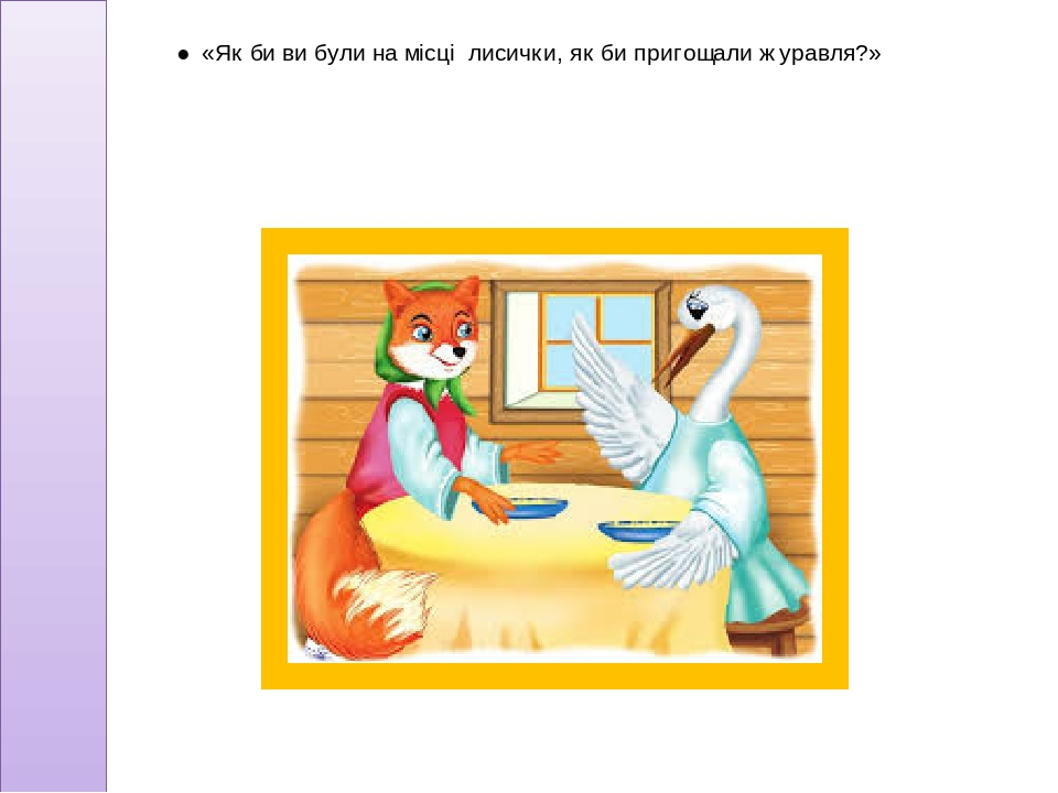 ● «Як би ви були на місці лисички, як би пригощали журавля?»
