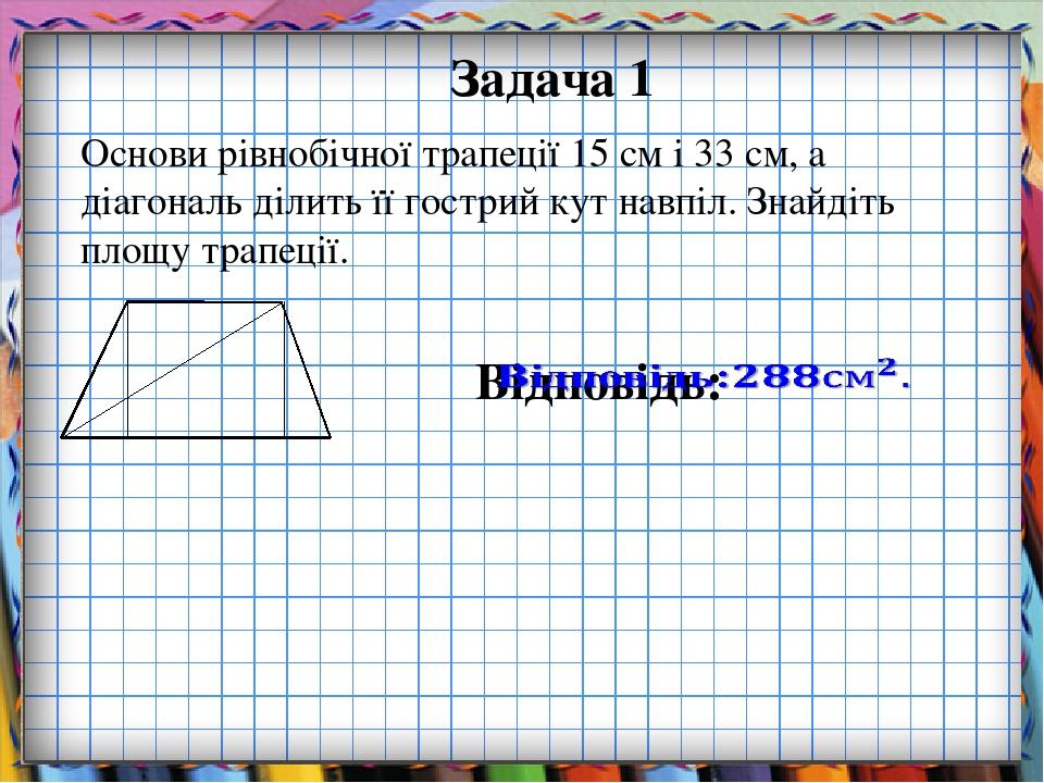 Задача 1 Основи рівнобічної трапеції 15 см і 33 см, а діагональ ділить її гострий кут навпіл. Знайдіть площу трапеції.