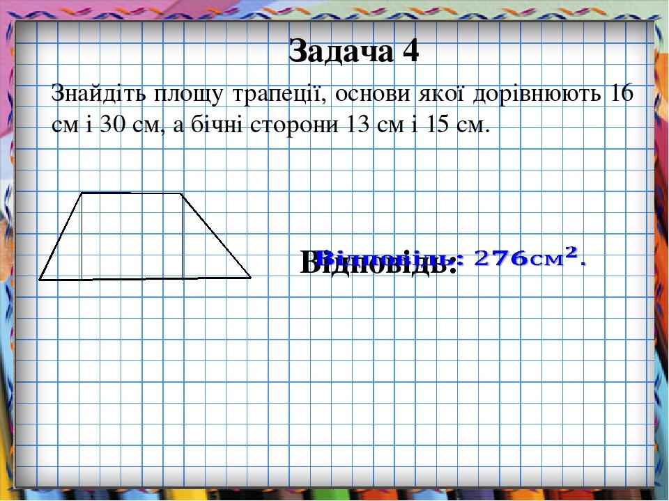 Задача 4 Знайдіть площу трапеції, основи якої дорівнюють 16 см і 30 см, а бічні сторони 13 см і 15 см.