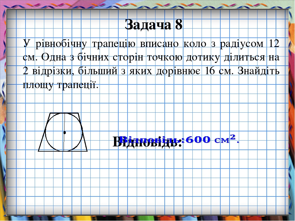 Задача 8 У рівнобічну трапецію вписано коло з радіусом 12 см. Одна з бічних сторін точкою дотику ділиться на 2 відрізки, більший з яких дорівнює 16...
