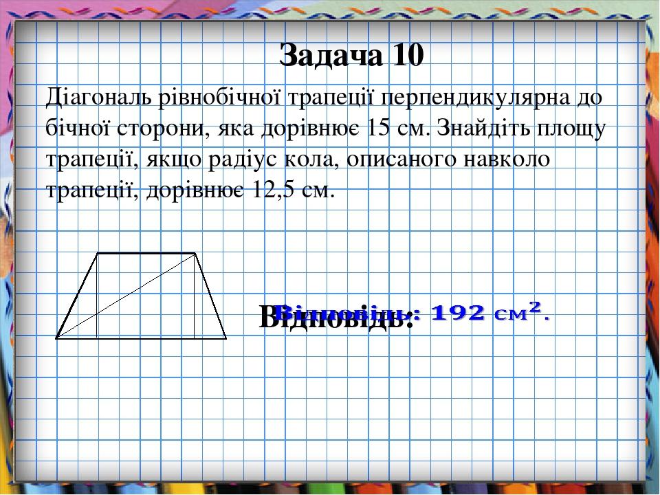 Задача 10 Діагональ рівнобічної трапеції перпендикулярна до бічної сторони, яка дорівнює 15 см. Знайдіть площу трапеції, якщо радіус кола, описаног...