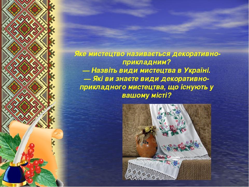 Яке мистецтво називається декоративно-прикладним? — Назвіть види мистецтва в Україні. — Які ви знаєте види декоративно-прикладного мистецтва, що і...